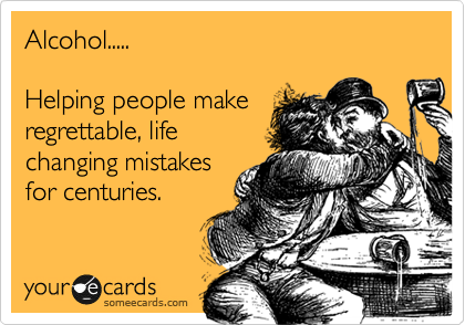 Alcohol.....   Helping people make regrettable, life changing mistakes for centuries.