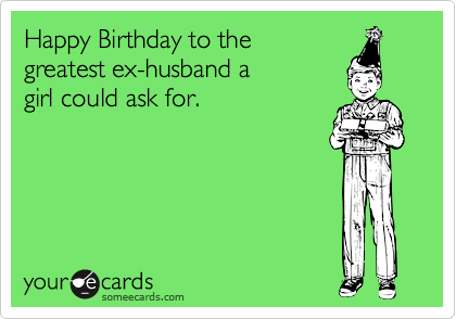 Happy Birthday To The Greatest Ex Husband A Girl Could Ask For