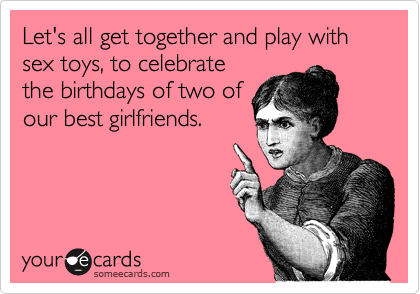 Let's all get together and play with sex toys, to celebrate the birthdays of two of our best girlfriends.