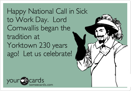 Happy National Call in Sick to Work Day.  Lord Cornwallis began the tradition at Yorktown 230 years ago!  Let us celebrate!
