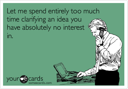 Let me spend entirely too much time clarifying an idea you have absolutely no interest in.