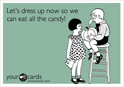 Let's dress up now so we can eat all the candy!
