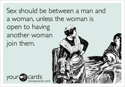 Sex should be between a man and a woman, unless the woman is open to having another woman join them.