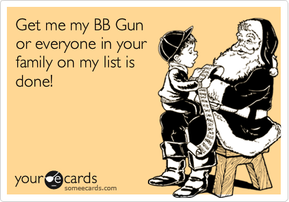 Get me my BB Gun or everyone in your family on my list is done!