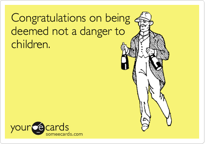 Congratulations on being deemed not a danger to children.