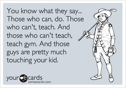 You know what they say... Those who can, do. Those who can't, teach. And those who can't teach, teach gym. And those guys are pretty much touching your kid.
