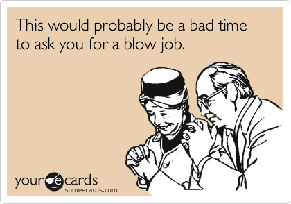 This would probably be a bad time to ask you for a blow job.