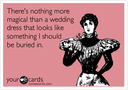 There's nothing more magical than a wedding  dress that looks like  something I should be buried in.