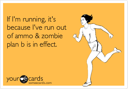 If I'm running, it's  because I've run out of ammo & zombie plan b is in effect.