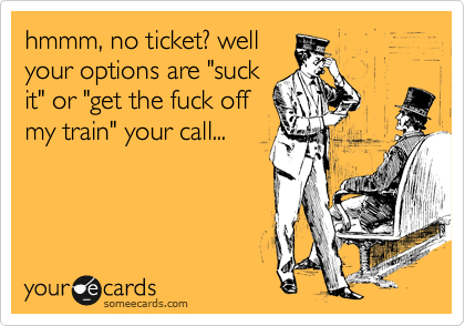 "hmmm, no ticket? well your options are ""suck it"" or ""get the fuck off my train"" your call..."