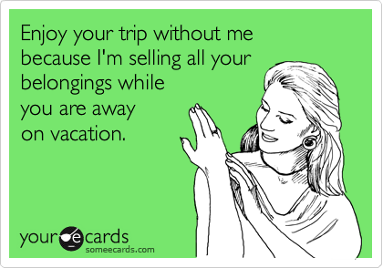 Enjoy your trip without me  because I'm selling all your belongings while you are away  on vacation.