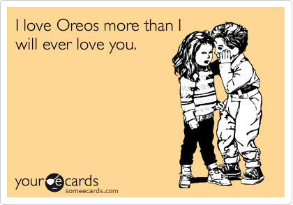 I love Oreos more than I will ever love you.