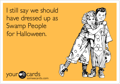I still say we should  have dressed up as  Swamp People for Halloween.