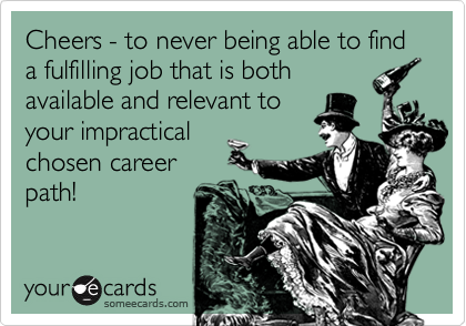 Cheers - to never being able to find a fulfilling job that is both available and relevant to your impractical chosen career path!