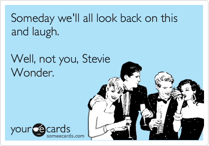 Someday we'll all look back on this and laugh.  Well, not you, Stevie Wonder.