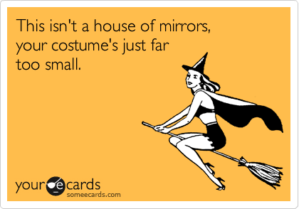 This isn't a house of mirrors,  your costume's just far  too small.