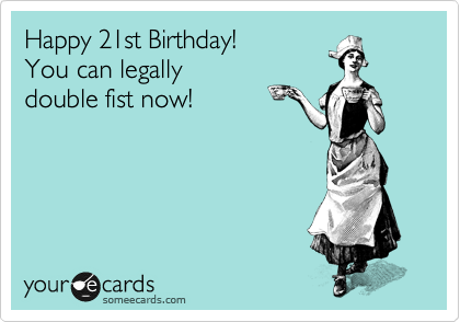 Happy 21st Birthday You Can Legally Double Fist Now – 21st Birthday E Cards