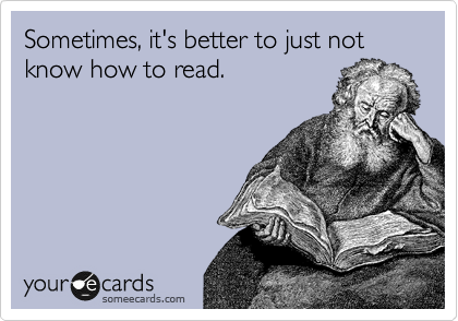 Sometimes, it's better to just not know how to read.