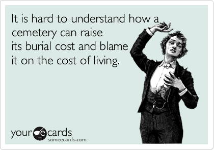 It is hard to understand how a cemetery can raise its burial cost and blame it on the cost of living.