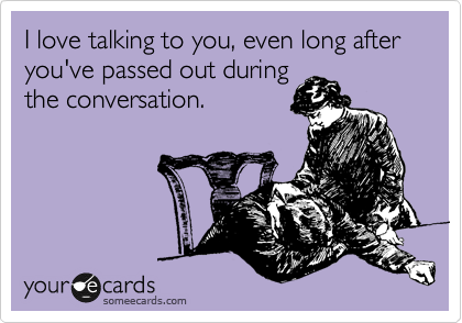 I love talking to you, even long after you've passed out during the conversation.