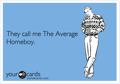 They call me The Average Homeboy.