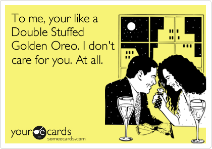 To me, your like a Double Stuffed Golden Oreo. I don't care for you. At all.