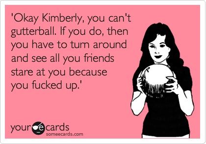 'Okay Kimberly, you can't gutterball. If you do, then you have to turn around and see all you friends stare at you because you fucked up.'