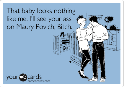 That baby looks nothing like me. I'll see your ass on Maury Povich, Bitch.