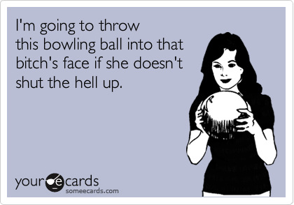 I'm going to throw  this bowling ball into that  bitch's face if she doesn't  shut the hell up.