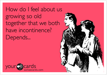 How do I feel about us growing so old together that we both have incontinence?  Depends...