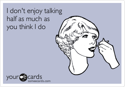 I don't enjoy talking half as much as  you think I do