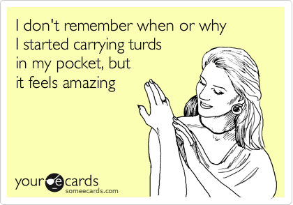 I don't remember when or why  I started carrying turds  in my pocket, but  it feels amazing