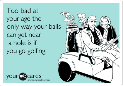 Too bad at  your age the  only way your balls can get near  a hole is if you go golfing.