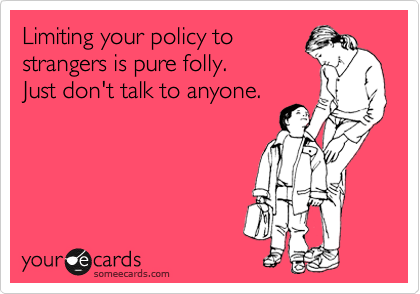 Limiting your policy to strangers is pure folly. Just don't talk to anyone.