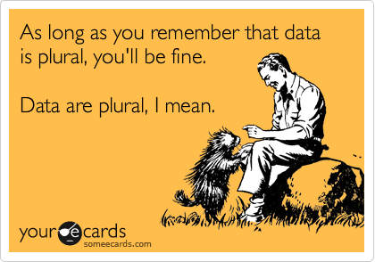 As long as you remember that data is plural, you'll be fine.  Data are plural, I mean.