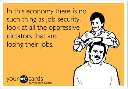 In this economy there is no such thing as job security, look at all the oppressive dictators that are losing their jobs.