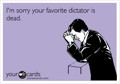 I'm sorry your favorite dictator is dead.