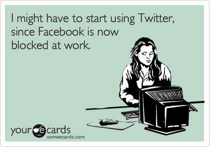 I might have to start using Twitter, since Facebook is now blocked at work.