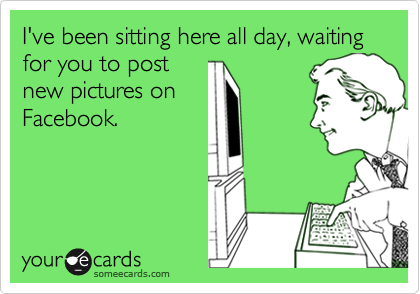 I've been sitting here all day, waiting for you to post new pictures on Facebook.