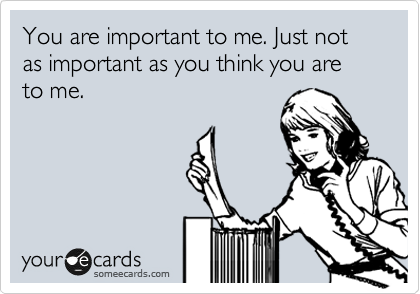You are important to me. Just not as important as you think you are to me.