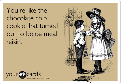 You're like the chocolate chip cookie that turned out to be oatmeal raisin.