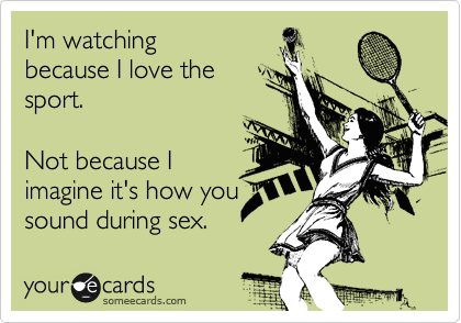 I'm watching because I love the sport.  Not because I imagine it's how you sound during sex.