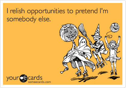 I relish opportunities to pretend I'm somebody else.