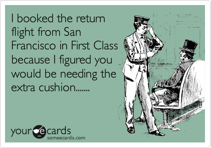 I booked the return flight from San Francisco in First Class because I figured you would be needing the extra cushion.......