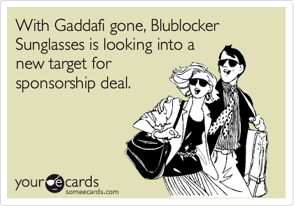 With Gaddafi gone, Blublocker Sunglasses is looking into a new target for sponsorship deal.