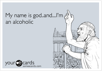 My name is god..and....I'm an alcoholic