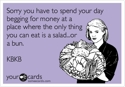 Sorry you have to spend your day begging for money at a place where the only thing you can eat is a salad...or a bun.  KBKB