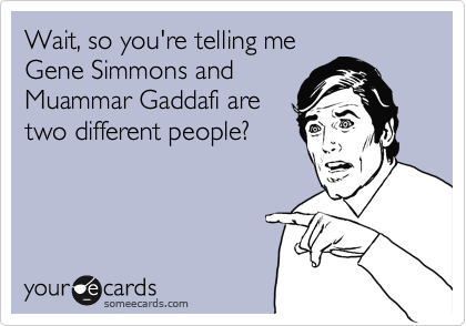Wait, so you're telling me Gene Simmons and Muammar Gaddafi are two different people?