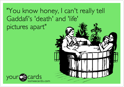 """""""You know honey, I can't really tell Gaddafi's 'death' and 'life' pictures apart"""""""