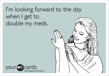 I'm looking forward to the day when I get to double my meds.
